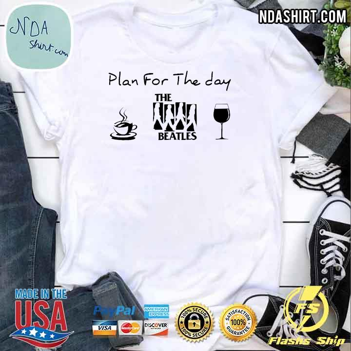 Plan For The Day The Beatles Coffee And Wine Shirt