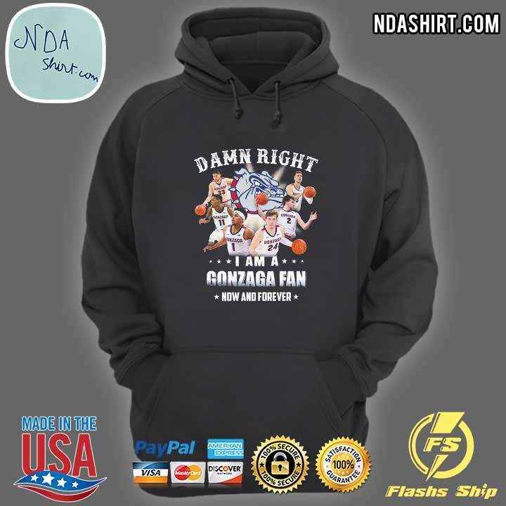 Damn Right I Am A Gonzaga Fan Now And Forever Shirt hoodie