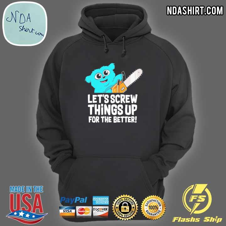 Let's screw things up for the better hoodie